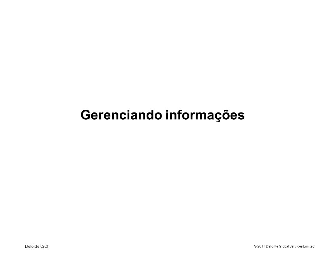 © 2011 Deloitte Global Services Limited Gerenciando informações Deloitte CrCt