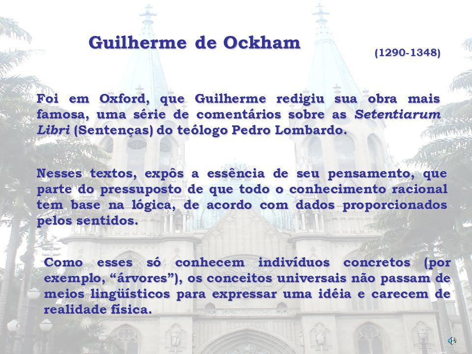 Guilherme de Ockham (1290-1348) Foi em Oxford, que Guilherme redigiu sua obra mais famosa, uma série de comentários sobre as Setentiarum Libri (Senten