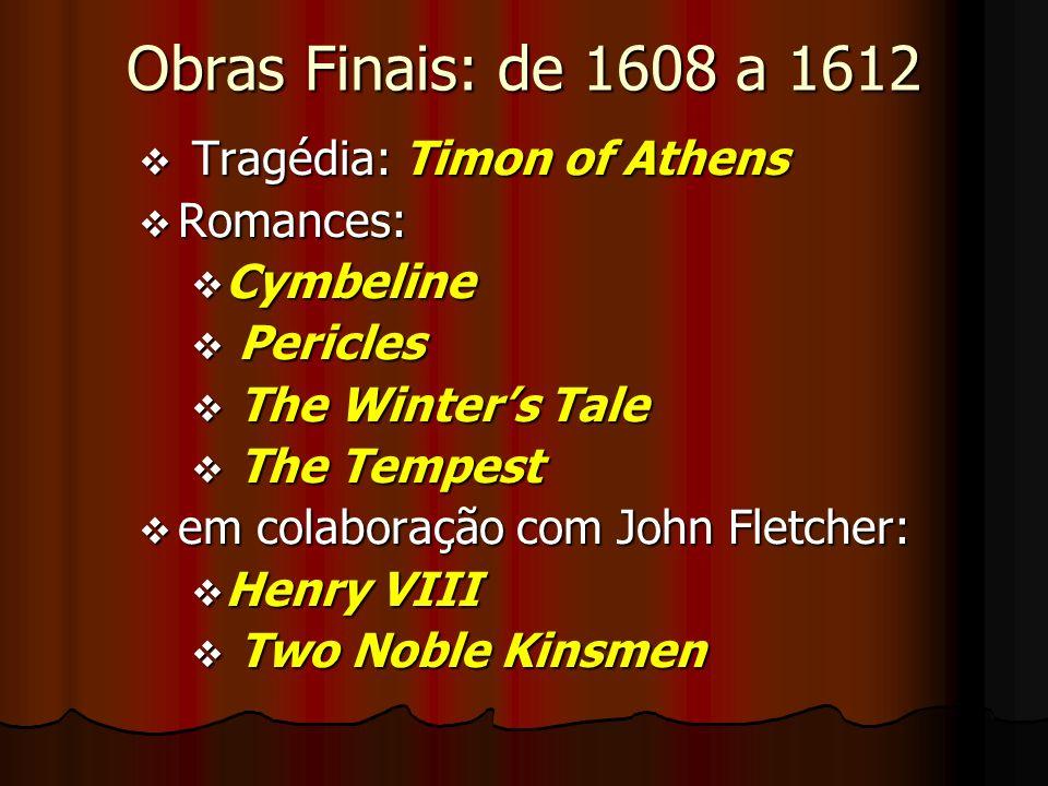 Obras Finais: de 1608 a 1612 v Tragédia: Timon of Athens v Romances: v Cymbeline v Pericles v The Winters Tale v The Tempest v em colaboração com John