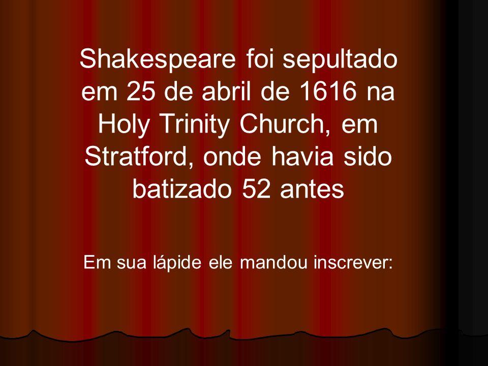 Shakespeare foi sepultado em 25 de abril de 1616 na Holy Trinity Church, em Stratford, onde havia sido batizado 52 antes Em sua lápide ele mandou insc