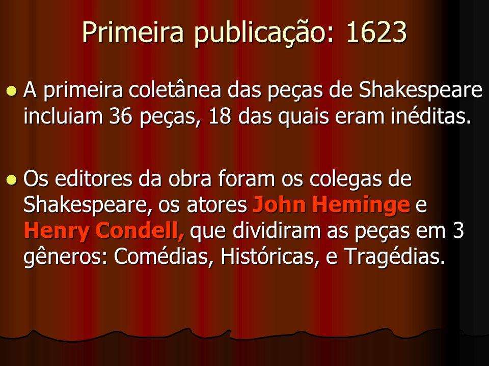 Primeira publicação: 1623 A primeira coletânea das peças de Shakespeare incluiam 36 peças, 18 das quais eram inéditas. A primeira coletânea das peças