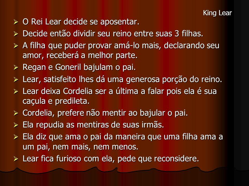 O Rei Lear decide se aposentar. O Rei Lear decide se aposentar. Decide então dividir seu reino entre suas 3 filhas. Decide então dividir seu reino ent