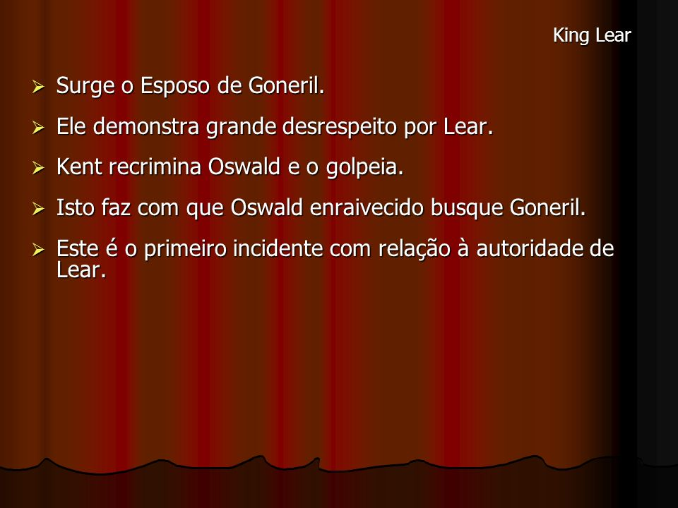 Surge o Esposo de Goneril. Surge o Esposo de Goneril. Ele demonstra grande desrespeito por Lear. Ele demonstra grande desrespeito por Lear. Kent recri