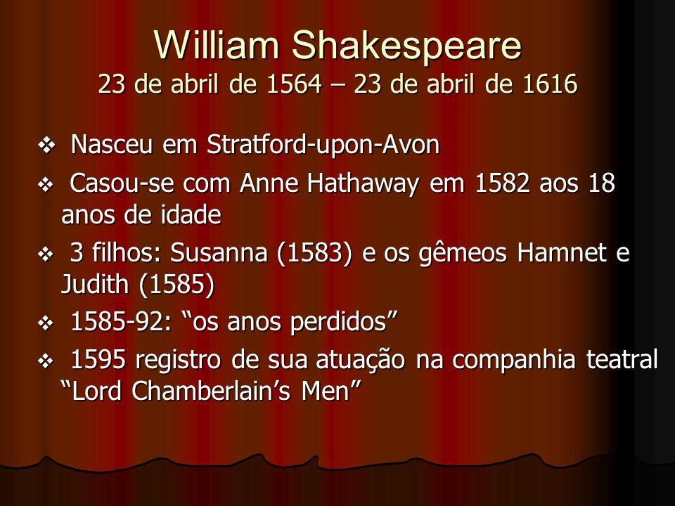 William Shakespeare 23 de abril de 1564 – 23 de abril de 1616 Nasceu em Stratford-upon-Avon Nasceu em Stratford-upon-Avon Casou-se com Anne Hathaway e