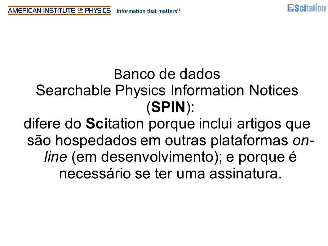 B anco de dados Searchable Physics Information Notices (SPIN): difere do Scitation porque inclui artigos que são hospedados em outras plataformas on- line (em desenvolvimento); e porque é necessário se ter uma assinatura.