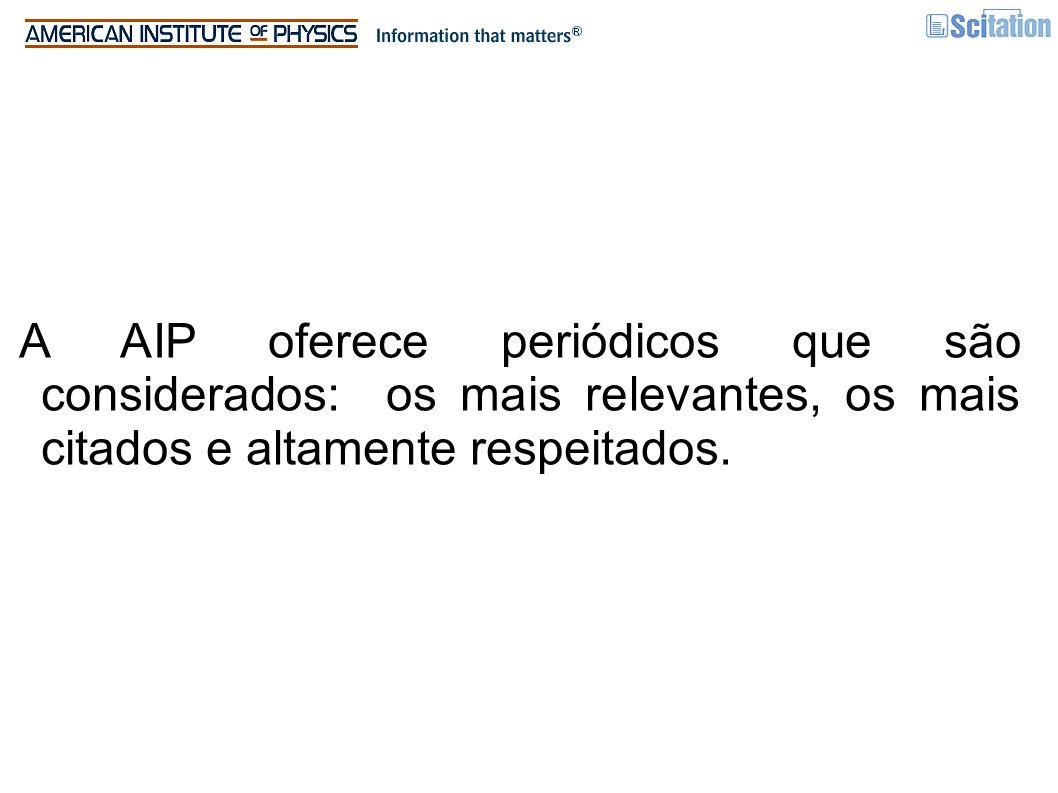 A AIP oferece periódicos que são considerados: os mais relevantes, os mais citados e altamente respeitados.