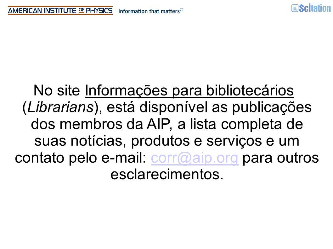 No site Informações para bibliotecários (Librarians), está disponível as publicações dos membros da AIP, a lista completa de suas notícias, produtos e serviços e um contato pelo e-mail: corr@aip.org para outros esclarecimentos.corr@aip.org