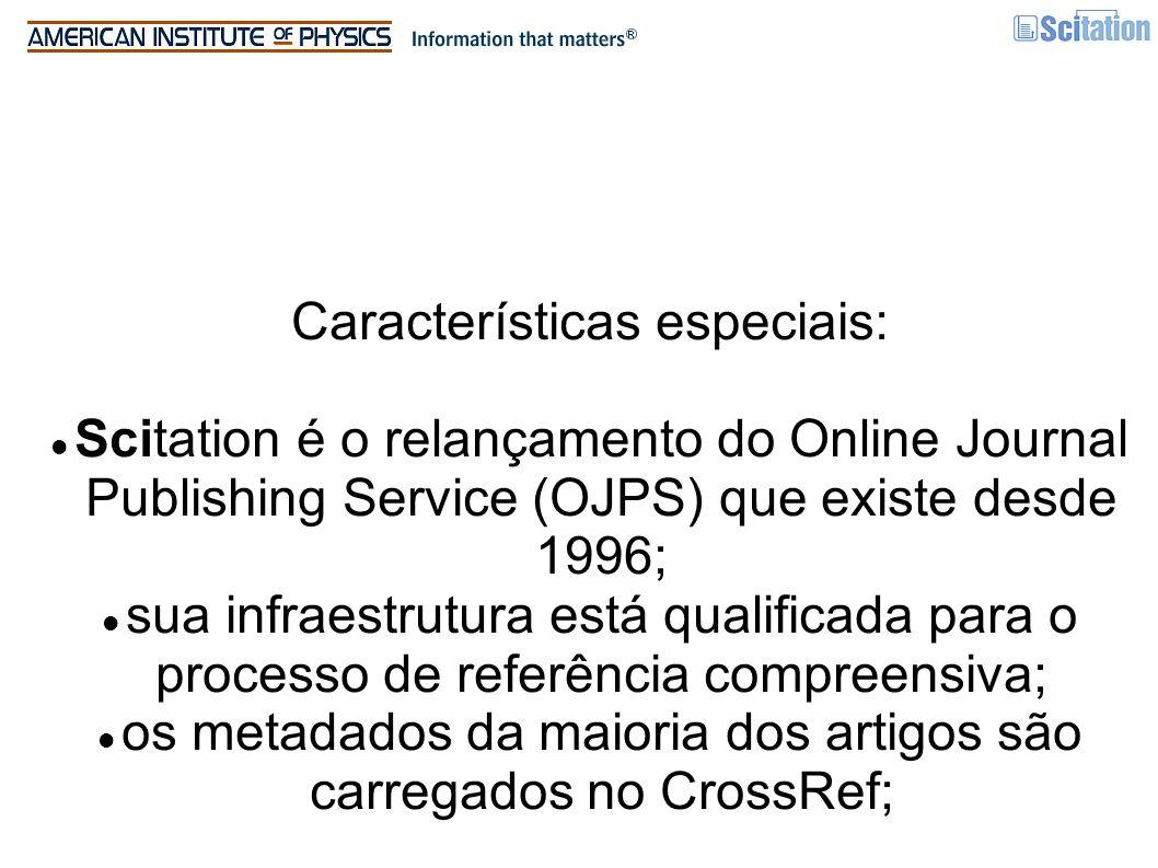 Características especiais: Scitation é o relançamento do Online Journal Publishing Service (OJPS) que existe desde 1996; sua infraestrutura está qualificada para o processo de referência compreensiva; os metadados da maioria dos artigos são carregados no CrossRef;