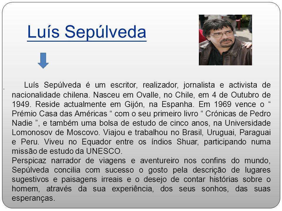 Luís Sepúlveda. Luís Sepúlveda é um escritor, realizador, jornalista e activista de nacionalidade chilena. Nasceu em Ovalle, no Chile, em 4 de Outubro