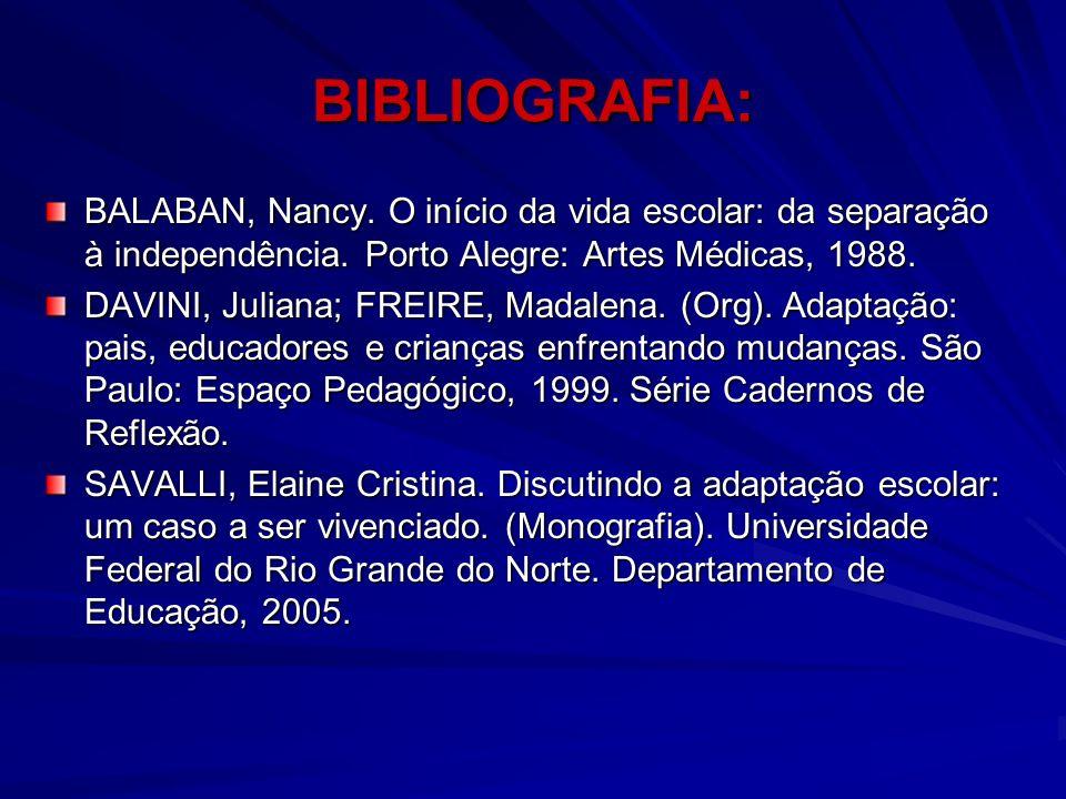 BIBLIOGRAFIA: BALABAN, Nancy. O início da vida escolar: da separação à independência. Porto Alegre: Artes Médicas, 1988. DAVINI, Juliana; FREIRE, Mada
