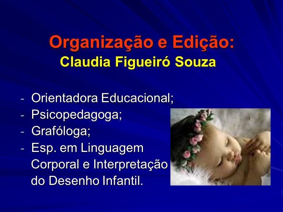 Organização e Edição: Claudia Figueiró Souza Claudia Figueiró Souza - Orientadora Educacional; - Psicopedagoga; - Grafóloga; - Esp. em Linguagem Corpo