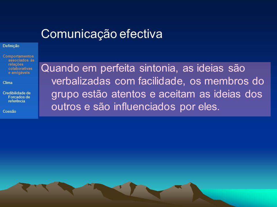 Comunicação efectiva Quando em perfeita sintonia, as ideias são verbalizadas com facilidade, os membros do grupo estão atentos e aceitam as ideias dos outros e são influenciados por eles.