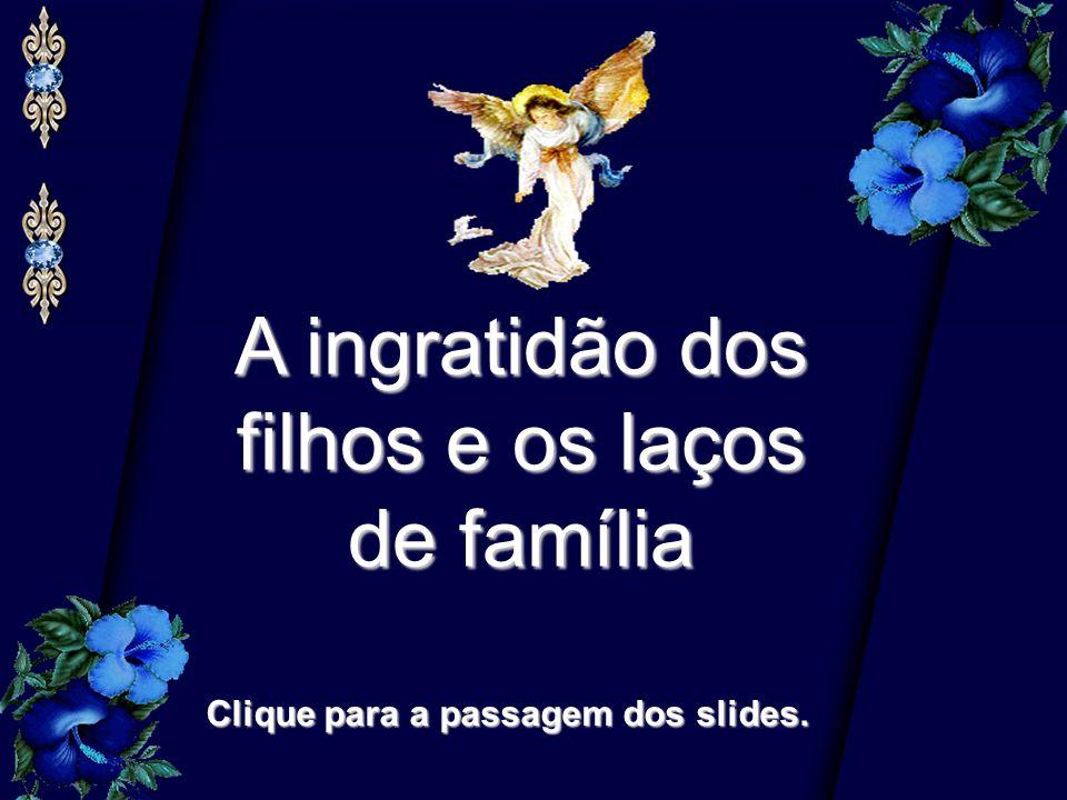 A ingratidão dos filhos e os laços de família Clique para a passagem dos slides.