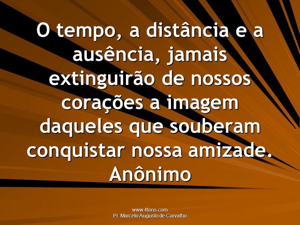www.4tons.com Pr. Marcelo Augusto de Carvalho O tempo, a distância e a ausência, jamais extinguirão de nossos corações a imagem daqueles que souberam