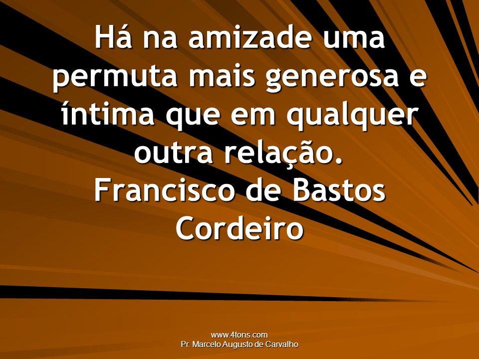 www.4tons.com Pr. Marcelo Augusto de Carvalho Há na amizade uma permuta mais generosa e íntima que em qualquer outra relação. Francisco de Bastos Cord