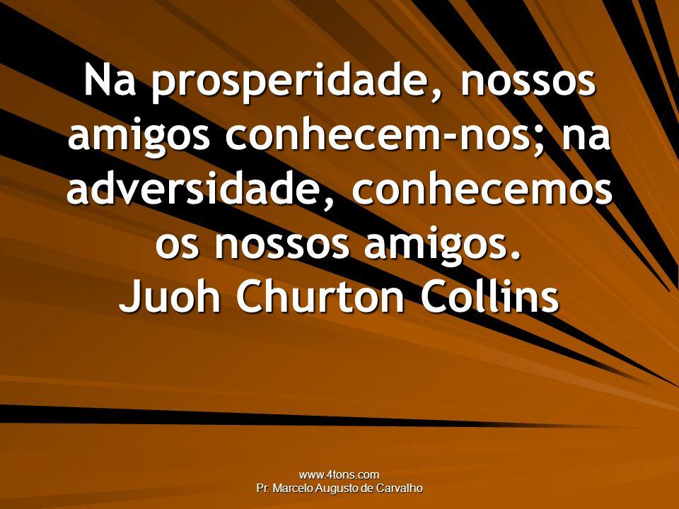 www.4tons.com Pr. Marcelo Augusto de Carvalho Na prosperidade, nossos amigos conhecem-nos; na adversidade, conhecemos os nossos amigos. Juoh Churton C