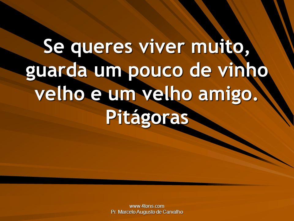 www.4tons.com Pr. Marcelo Augusto de Carvalho Se queres viver muito, guarda um pouco de vinho velho e um velho amigo. Pitágoras