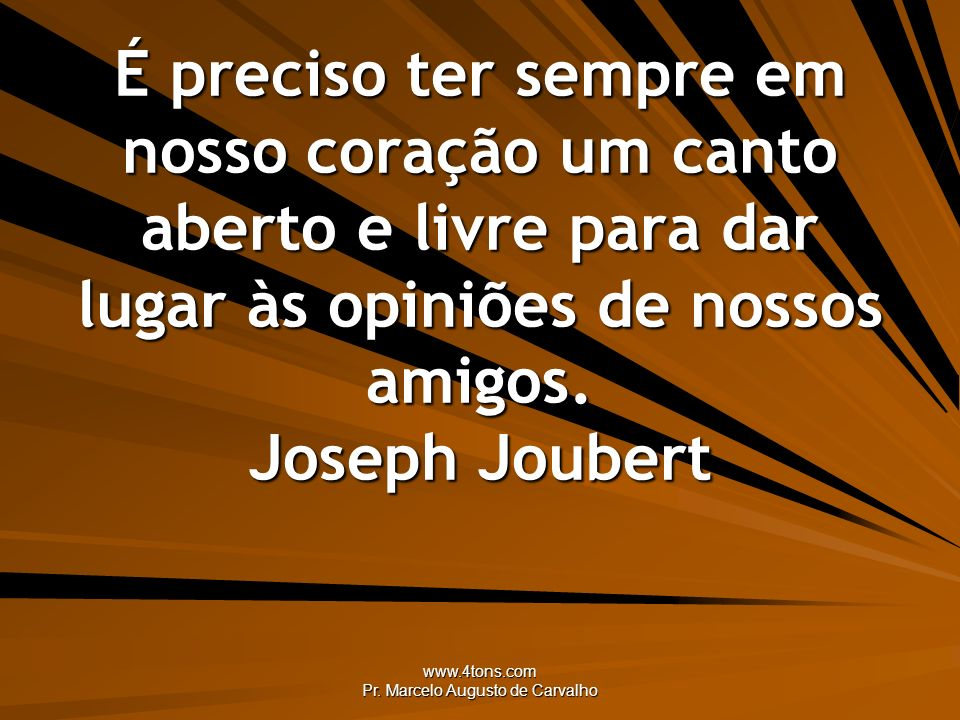 www.4tons.com Pr. Marcelo Augusto de Carvalho É preciso ter sempre em nosso coração um canto aberto e livre para dar lugar às opiniões de nossos amigo