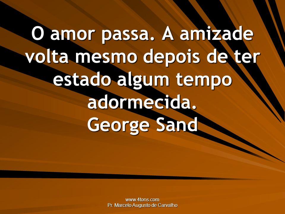 www.4tons.com Pr. Marcelo Augusto de Carvalho O amor passa. A amizade volta mesmo depois de ter estado algum tempo adormecida. George Sand