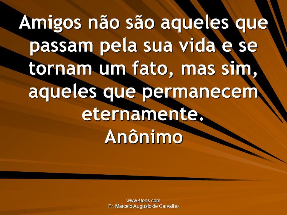 www.4tons.com Pr. Marcelo Augusto de Carvalho Amigos não são aqueles que passam pela sua vida e se tornam um fato, mas sim, aqueles que permanecem ete