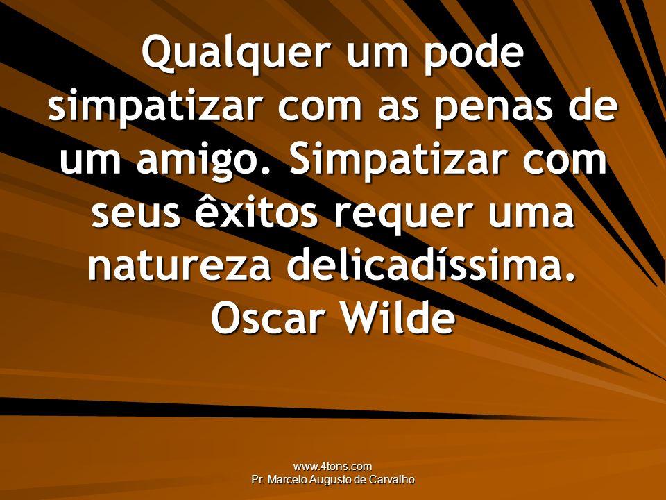 www.4tons.com Pr. Marcelo Augusto de Carvalho Qualquer um pode simpatizar com as penas de um amigo. Simpatizar com seus êxitos requer uma natureza del