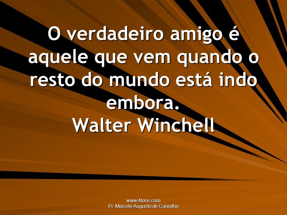 www.4tons.com Pr. Marcelo Augusto de Carvalho O verdadeiro amigo é aquele que vem quando o resto do mundo está indo embora. Walter Winchell