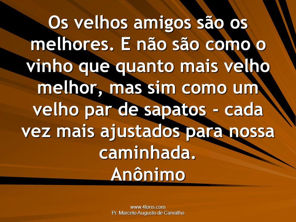 www.4tons.com Pr. Marcelo Augusto de Carvalho Os velhos amigos são os melhores. E não são como o vinho que quanto mais velho melhor, mas sim como um v