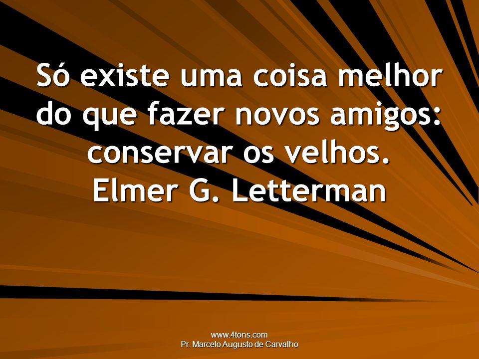 www.4tons.com Pr. Marcelo Augusto de Carvalho Só existe uma coisa melhor do que fazer novos amigos: conservar os velhos. Elmer G. Letterman