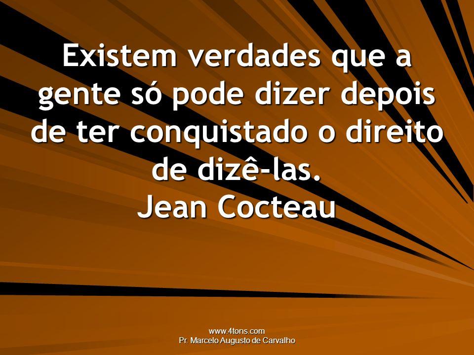 www.4tons.com Pr. Marcelo Augusto de Carvalho Existem verdades que a gente só pode dizer depois de ter conquistado o direito de dizê-las. Jean Cocteau