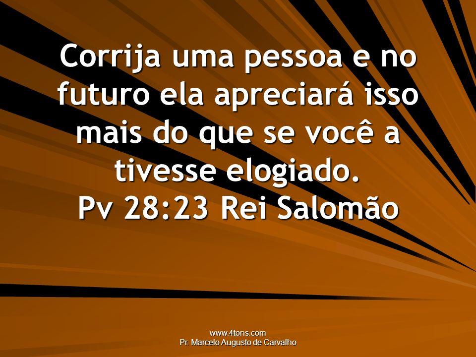 www.4tons.com Pr. Marcelo Augusto de Carvalho Corrija uma pessoa e no futuro ela apreciará isso mais do que se você a tivesse elogiado. Pv 28:23Rei Sa