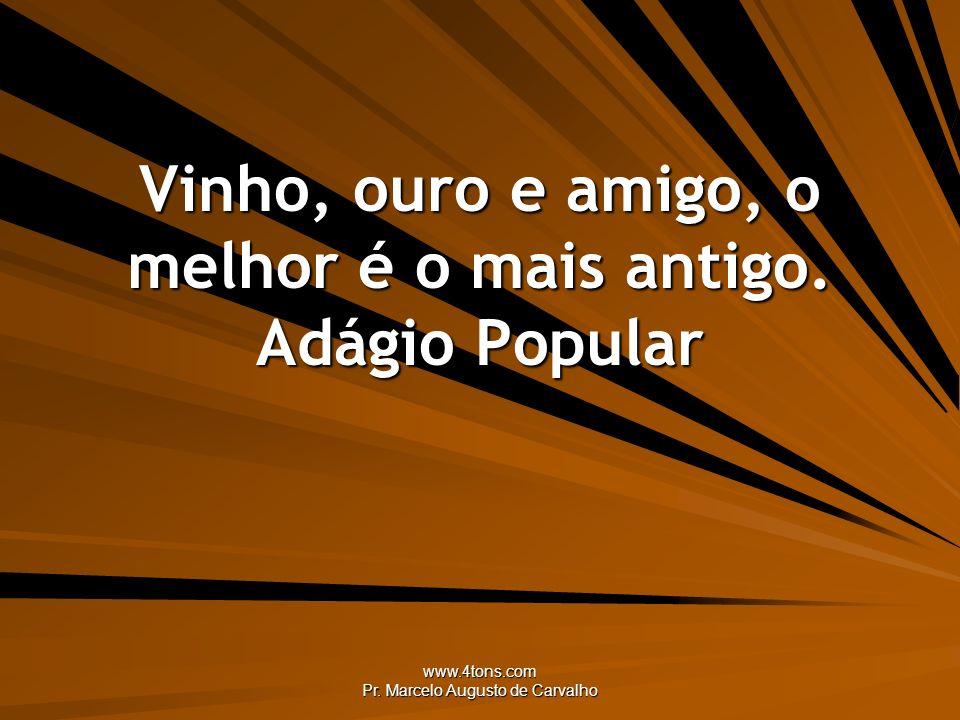 www.4tons.com Pr. Marcelo Augusto de Carvalho Vinho, ouro e amigo, o melhor é o mais antigo. Adágio Popular