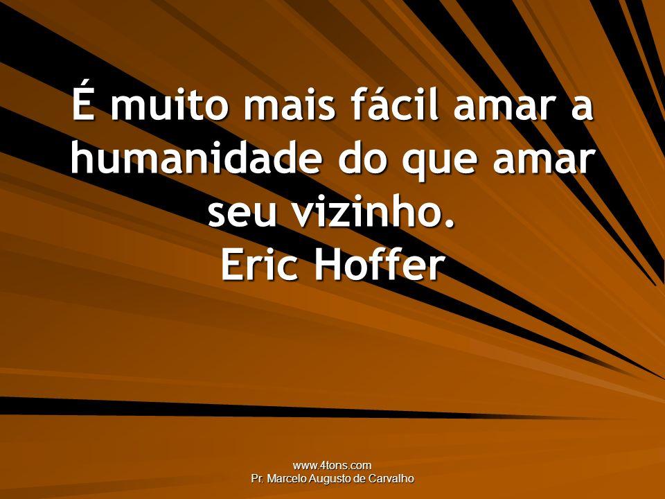 www.4tons.com Pr. Marcelo Augusto de Carvalho É muito mais fácil amar a humanidade do que amar seu vizinho. Eric Hoffer
