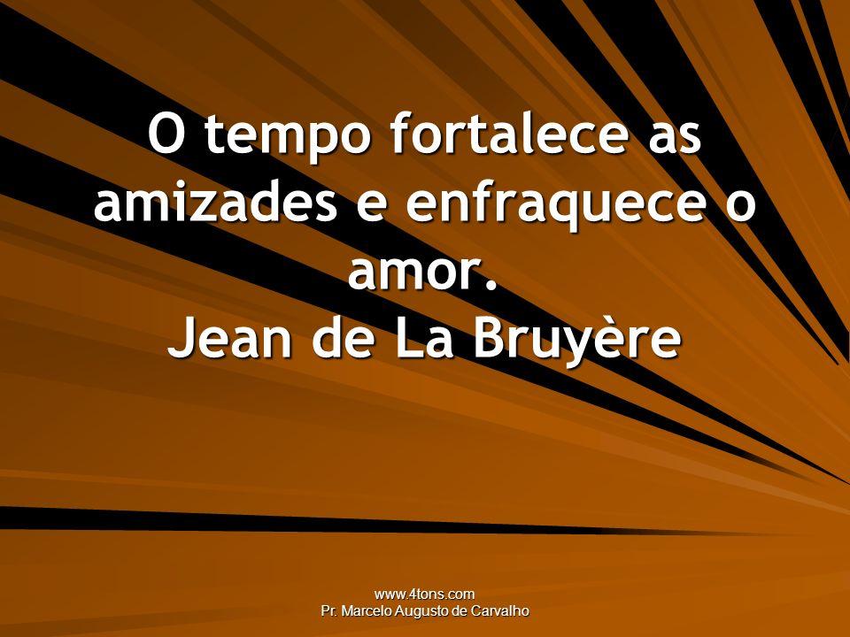 www.4tons.com Pr. Marcelo Augusto de Carvalho O tempo fortalece as amizades e enfraquece o amor. Jean de La Bruyère