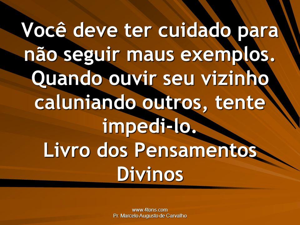 www.4tons.com Pr. Marcelo Augusto de Carvalho Você deve ter cuidado para não seguir maus exemplos. Quando ouvir seu vizinho caluniando outros, tente i