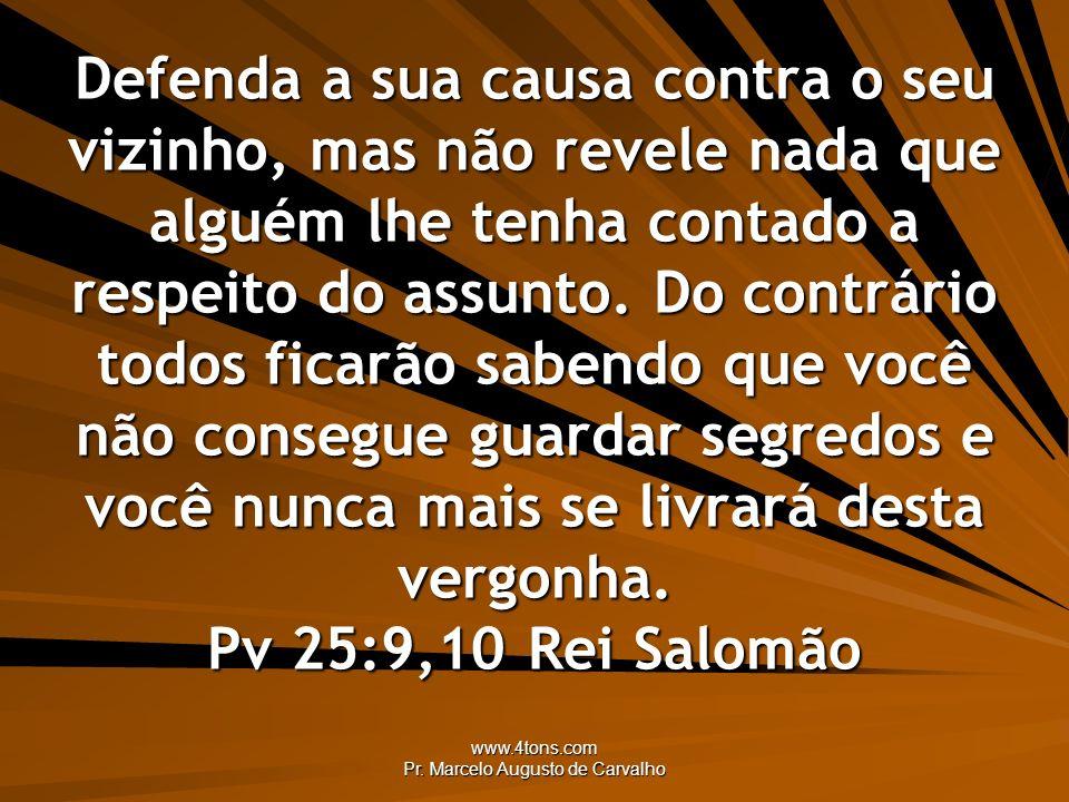 www.4tons.com Pr. Marcelo Augusto de Carvalho Defenda a sua causa contra o seu vizinho, mas não revele nada que alguém lhe tenha contado a respeito do