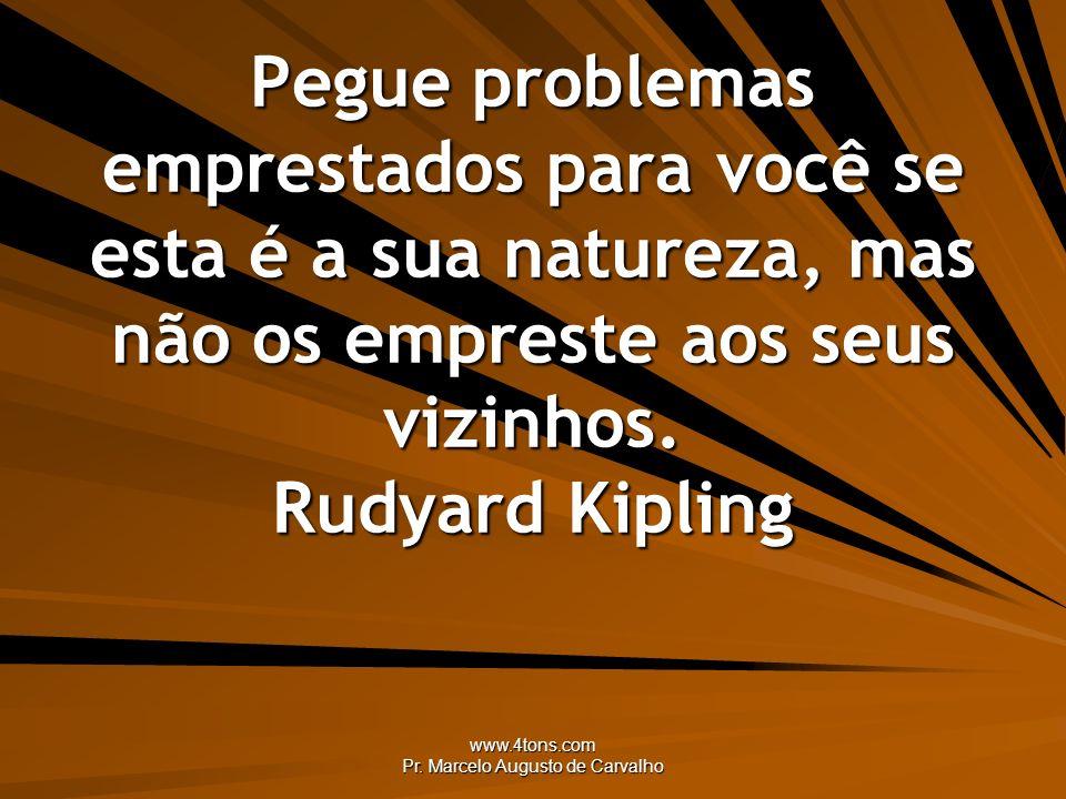 www.4tons.com Pr. Marcelo Augusto de Carvalho Pegue problemas emprestados para você se esta é a sua natureza, mas não os empreste aos seus vizinhos. R