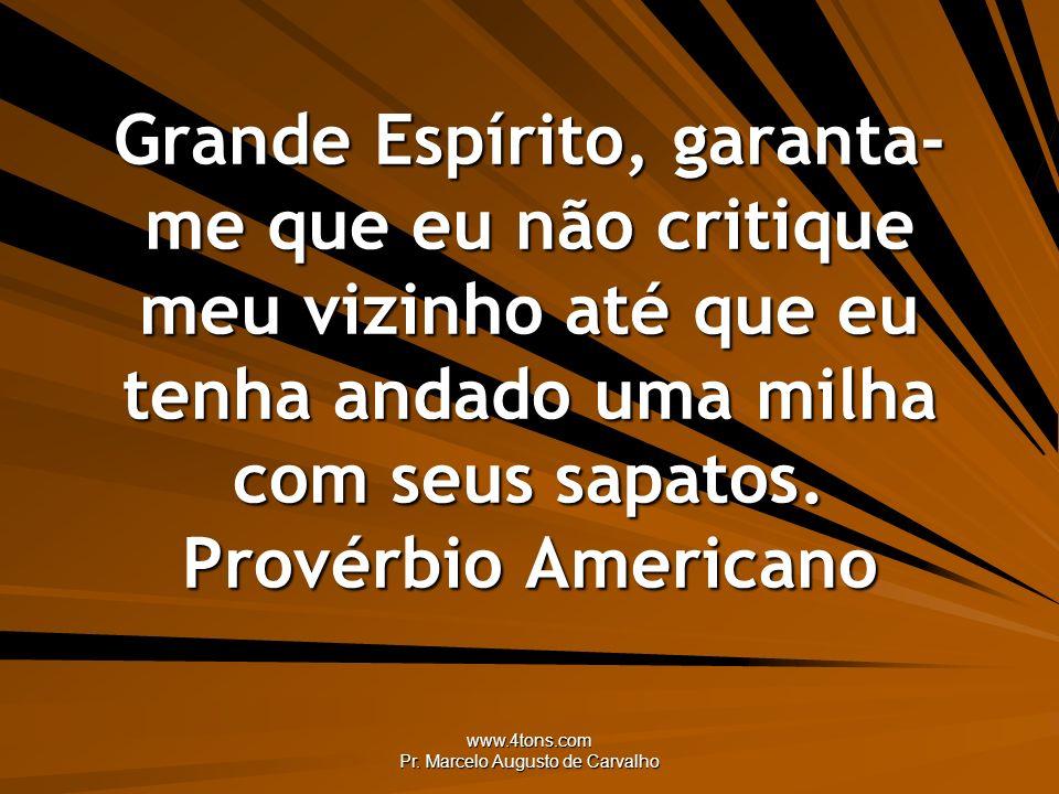 www.4tons.com Pr. Marcelo Augusto de Carvalho Grande Espírito, garanta- me que eu não critique meu vizinho até que eu tenha andado uma milha com seus