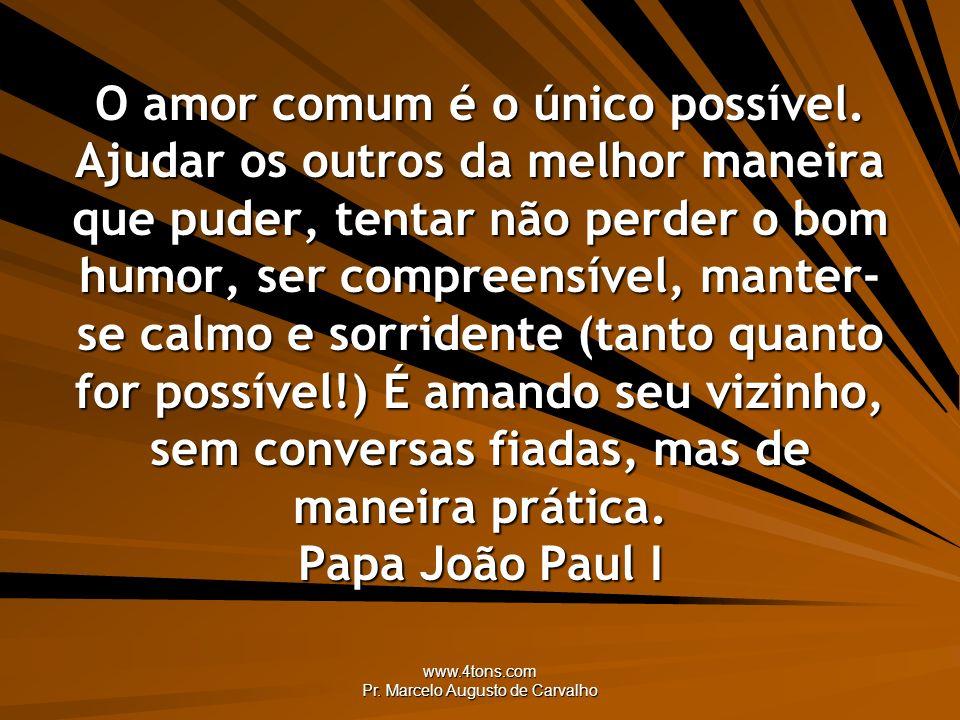 www.4tons.com Pr. Marcelo Augusto de Carvalho O amor comum é o único possível. Ajudar os outros da melhor maneira que puder, tentar não perder o bom h
