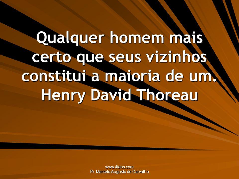 www.4tons.com Pr. Marcelo Augusto de Carvalho Qualquer homem mais certo que seus vizinhos constitui a maioria de um. Henry David Thoreau