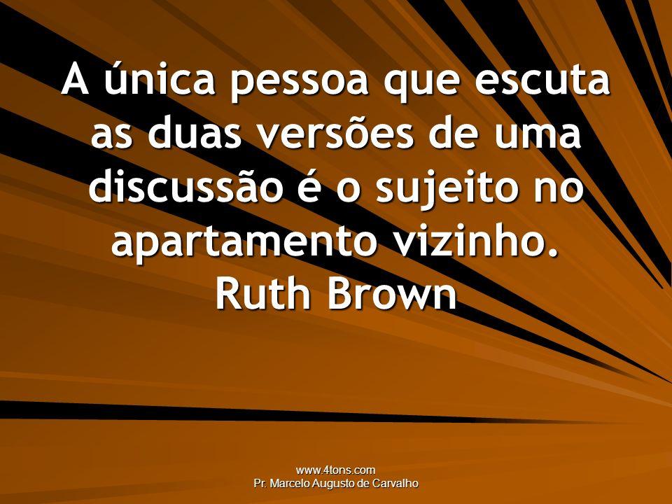 www.4tons.com Pr. Marcelo Augusto de Carvalho A única pessoa que escuta as duas versões de uma discussão é o sujeito no apartamento vizinho. Ruth Brow