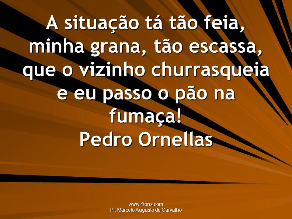 www.4tons.com Pr. Marcelo Augusto de Carvalho A situação tá tão feia, minha grana, tão escassa, que o vizinho churrasqueia e eu passo o pão na fumaça!