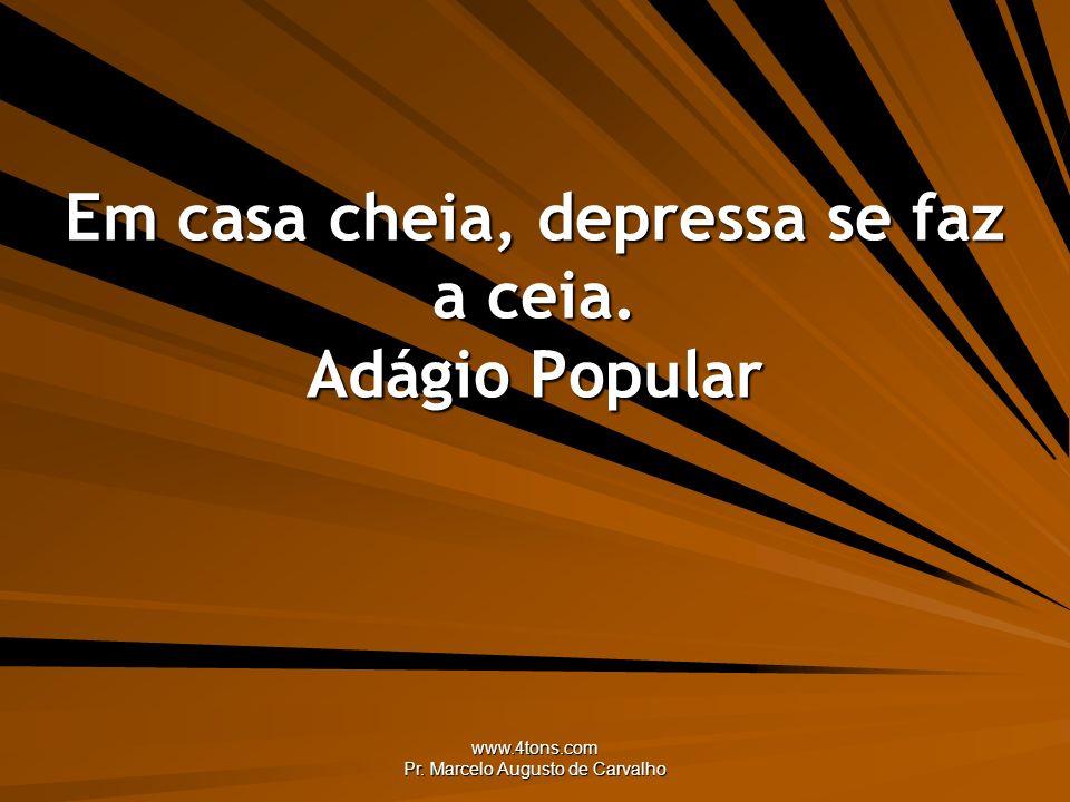 www.4tons.com Pr. Marcelo Augusto de Carvalho Em casa cheia, depressa se faz a ceia. Adágio Popular