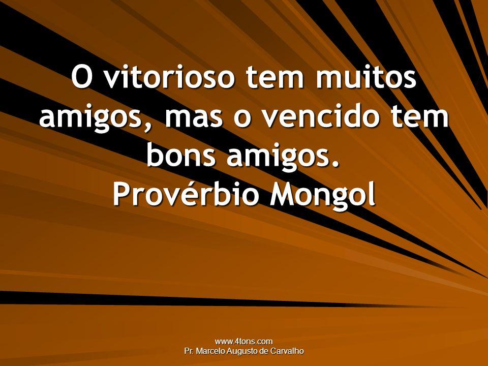 www.4tons.com Pr. Marcelo Augusto de Carvalho O vitorioso tem muitos amigos, mas o vencido tem bons amigos. Provérbio Mongol