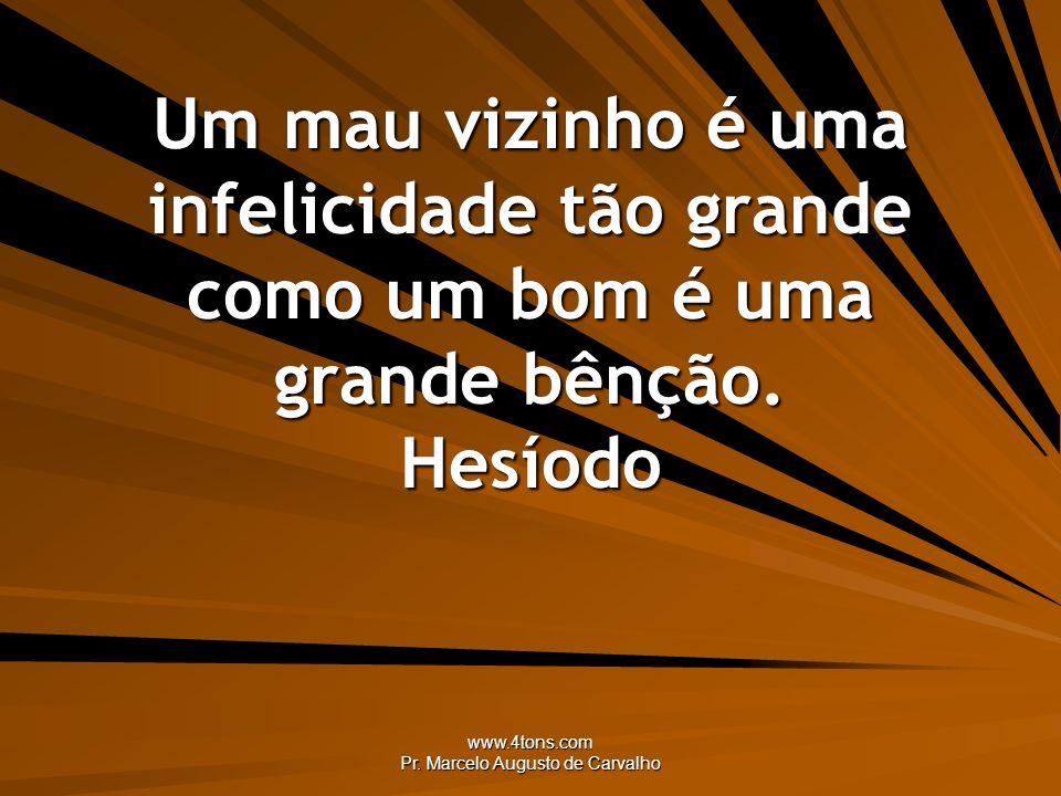 www.4tons.com Pr. Marcelo Augusto de Carvalho Um mau vizinho é uma infelicidade tão grande como um bom é uma grande bênção. Hesíodo