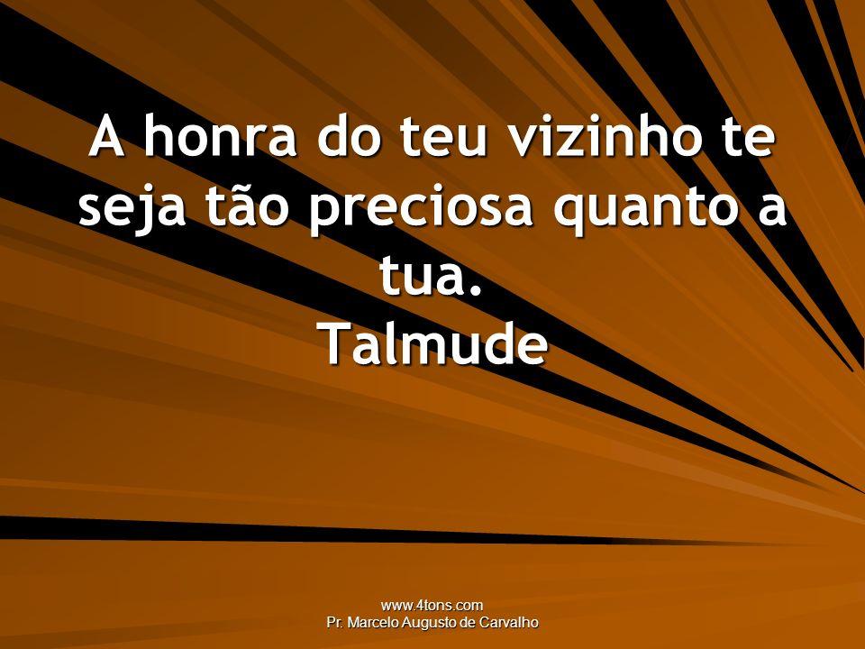 www.4tons.com Pr. Marcelo Augusto de Carvalho A honra do teu vizinho te seja tão preciosa quanto a tua. Talmude