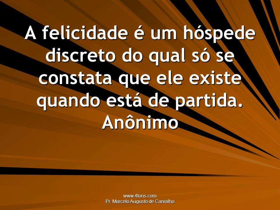 www.4tons.com Pr. Marcelo Augusto de Carvalho A felicidade é um hóspede discreto do qual só se constata que ele existe quando está de partida. Anônimo