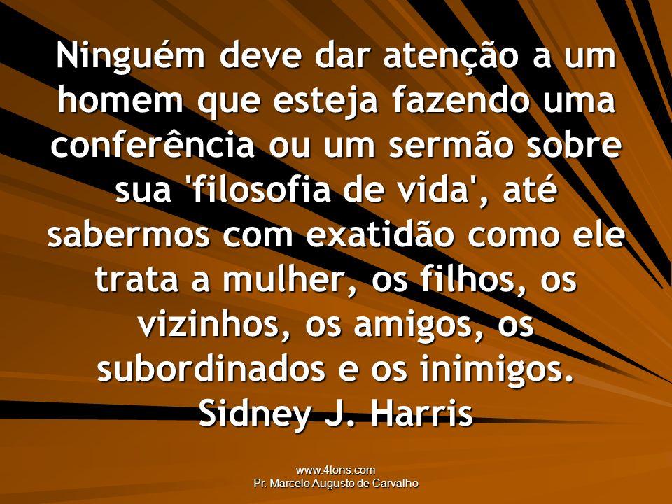 www.4tons.com Pr. Marcelo Augusto de Carvalho Ninguém deve dar atenção a um homem que esteja fazendo uma conferência ou um sermão sobre sua 'filosofia