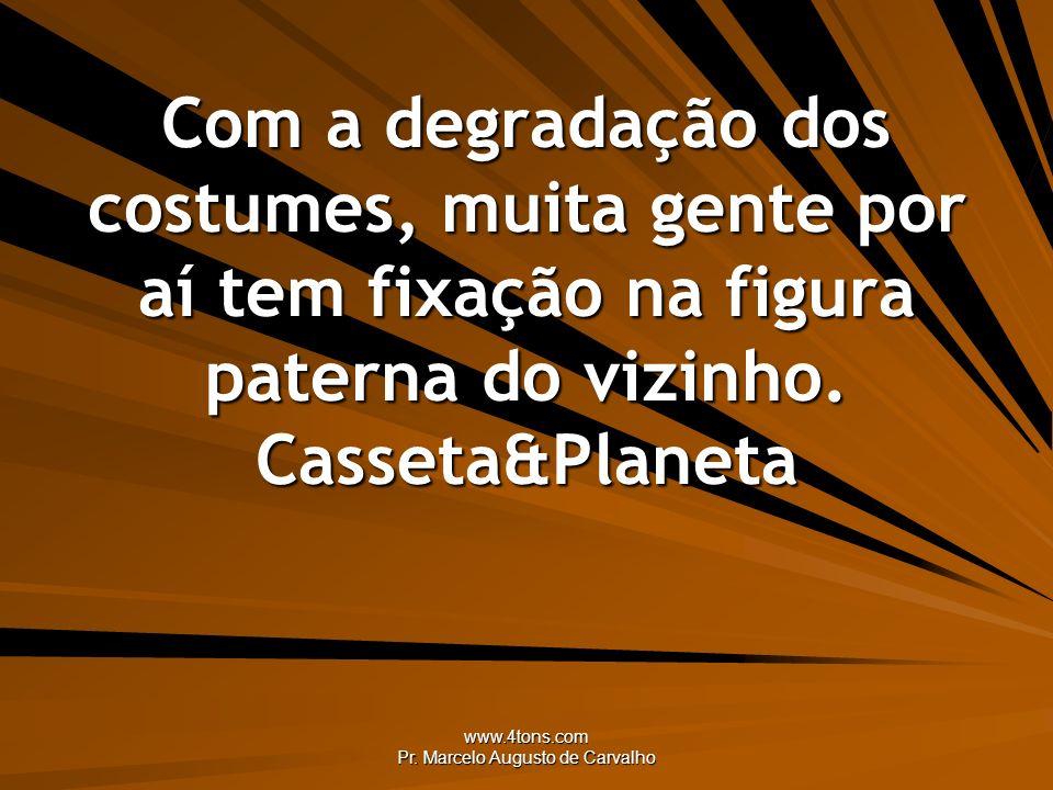 www.4tons.com Pr. Marcelo Augusto de Carvalho Com a degradação dos costumes, muita gente por aí tem fixação na figura paterna do vizinho. Casseta&Plan