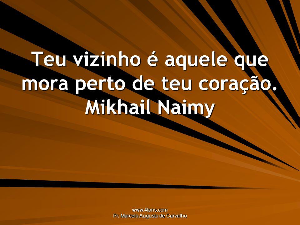 www.4tons.com Pr. Marcelo Augusto de Carvalho Teu vizinho é aquele que mora perto de teu coração. Mikhail Naimy