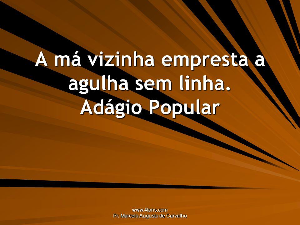 www.4tons.com Pr. Marcelo Augusto de Carvalho A má vizinha empresta a agulha sem linha. Adágio Popular